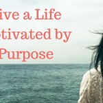 live a life motivated by purpose